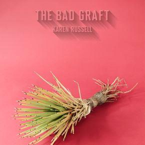 "Karen Russell: ""The Bad Graft"""